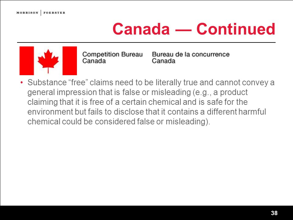 38 Canada — Continued Substance free claims need to be literally true and cannot convey a general impression that is false or misleading (e.g., a product claiming that it is free of a certain chemical and is safe for the environment but fails to disclose that it contains a different harmful chemical could be considered false or misleading).
