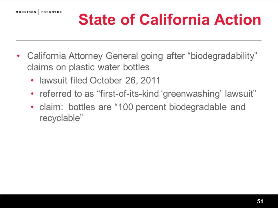 51 State of California Action California Attorney General going after biodegradability claims on plastic water bottles lawsuit filed October 26, 2011 referred to as first-of-its-kind 'greenwashing' lawsuit claim: bottles are 100 percent biodegradable and recyclable