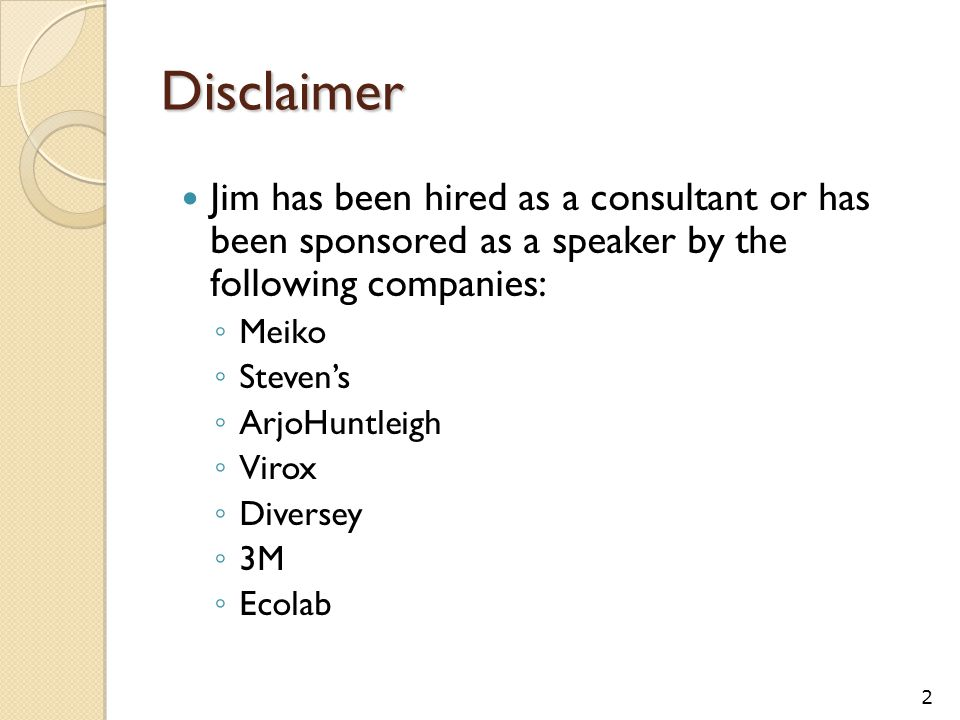Disclaimer Jim has been hired as a consultant or has been sponsored as a speaker by the following companies: ◦ Meiko ◦ Steven's ◦ ArjoHuntleigh ◦ Virox ◦ Diversey ◦ 3M ◦ Ecolab 2