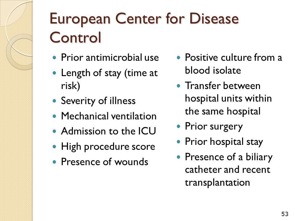 European Center for Disease Control Prior antimicrobial use Length of stay (time at risk) Severity of illness Mechanical ventilation Admission to the ICU High procedure score Presence of wounds Positive culture from a blood isolate Transfer between hospital units within the same hospital Prior surgery Prior hospital stay Presence of a biliary catheter and recent transplantation 53