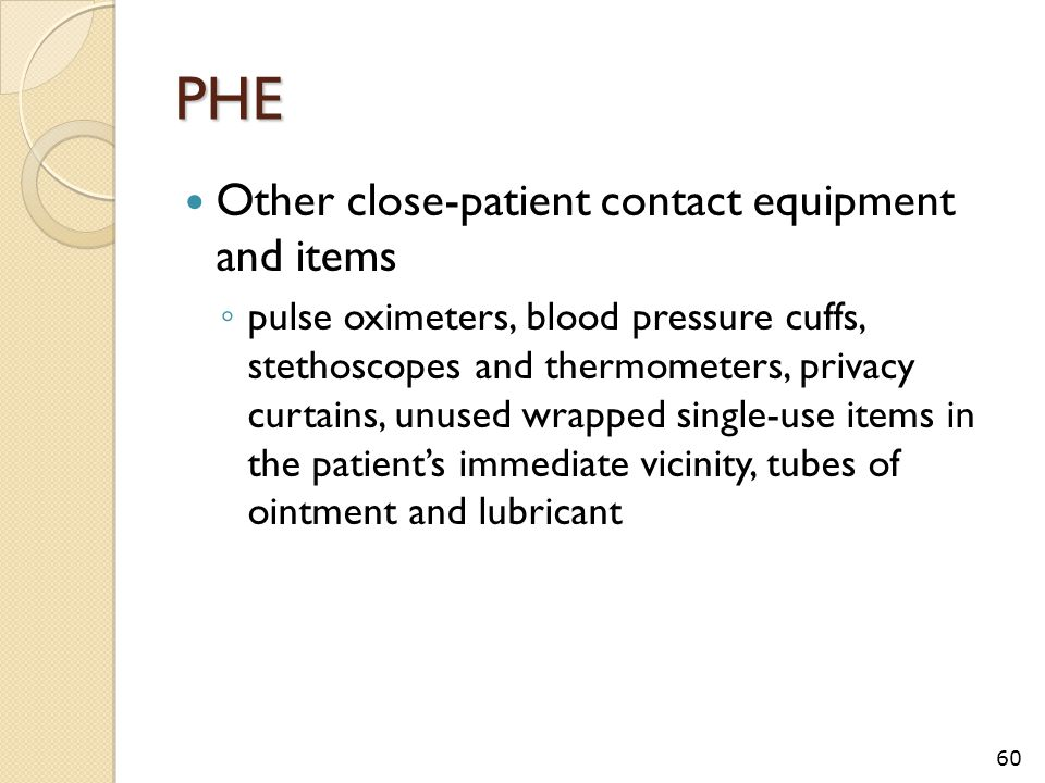 PHE Other close-patient contact equipment and items ◦ pulse oximeters, blood pressure cuffs, stethoscopes and thermometers, privacy curtains, unused wrapped single-use items in the patient's immediate vicinity, tubes of ointment and lubricant 60