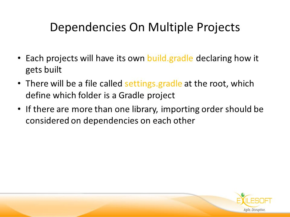 Dependencies On Multiple Projects Each projects will have its own build.gradle declaring how it gets built There will be a file called settings.gradle at the root, which define which folder is a Gradle project If there are more than one library, importing order should be considered on dependencies on each other