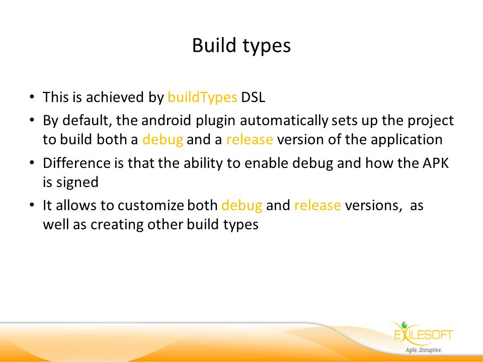 Build types This is achieved by buildTypes DSL By default, the android plugin automatically sets up the project to build both a debug and a release version of the application Difference is that the ability to enable debug and how the APK is signed It allows to customize both debug and release versions, as well as creating other build types