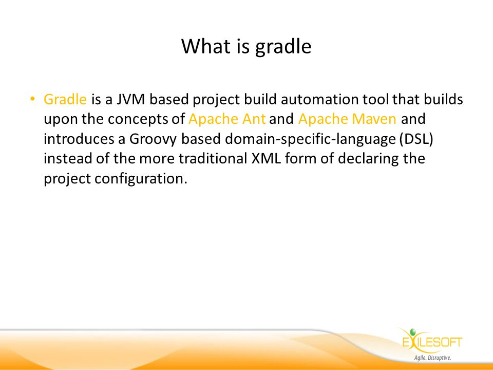What is gradle Gradle is a JVM based project build automation tool that builds upon the concepts of Apache Ant and Apache Maven and introduces a Groovy based domain-specific-language (DSL) instead of the more traditional XML form of declaring the project configuration.