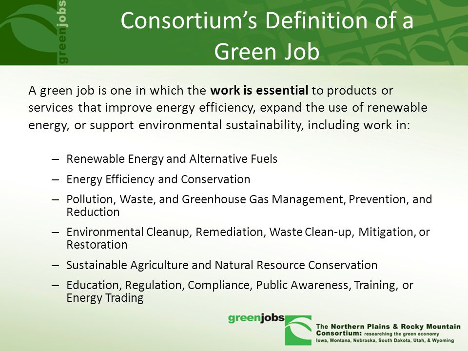 Consortium's Definition of a Green Job A green job is one in which the work is essential to products or services that improve energy efficiency, expand the use of renewable energy, or support environmental sustainability, including work in: – Renewable Energy and Alternative Fuels – Energy Efficiency and Conservation – Pollution, Waste, and Greenhouse Gas Management, Prevention, and Reduction – Environmental Cleanup, Remediation, Waste Clean-up, Mitigation, or Restoration – Sustainable Agriculture and Natural Resource Conservation – Education, Regulation, Compliance, Public Awareness, Training, or Energy Trading