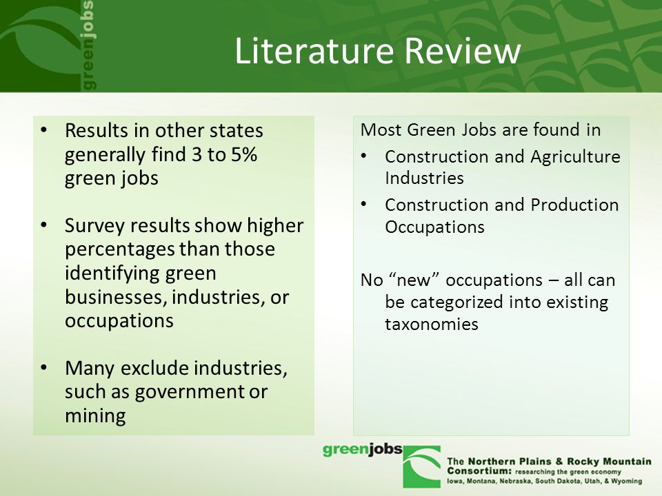 Literature Review Results in other states generally find 3 to 5% green jobs Survey results show higher percentages than those identifying green businesses, industries, or occupations Many exclude industries, such as government or mining Most Green Jobs are found in Construction and Agriculture Industries Construction and Production Occupations No new occupations – all can be categorized into existing taxonomies