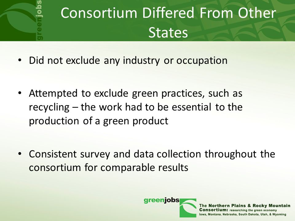 Consortium Differed From Other States Did not exclude any industry or occupation Attempted to exclude green practices, such as recycling – the work had to be essential to the production of a green product Consistent survey and data collection throughout the consortium for comparable results