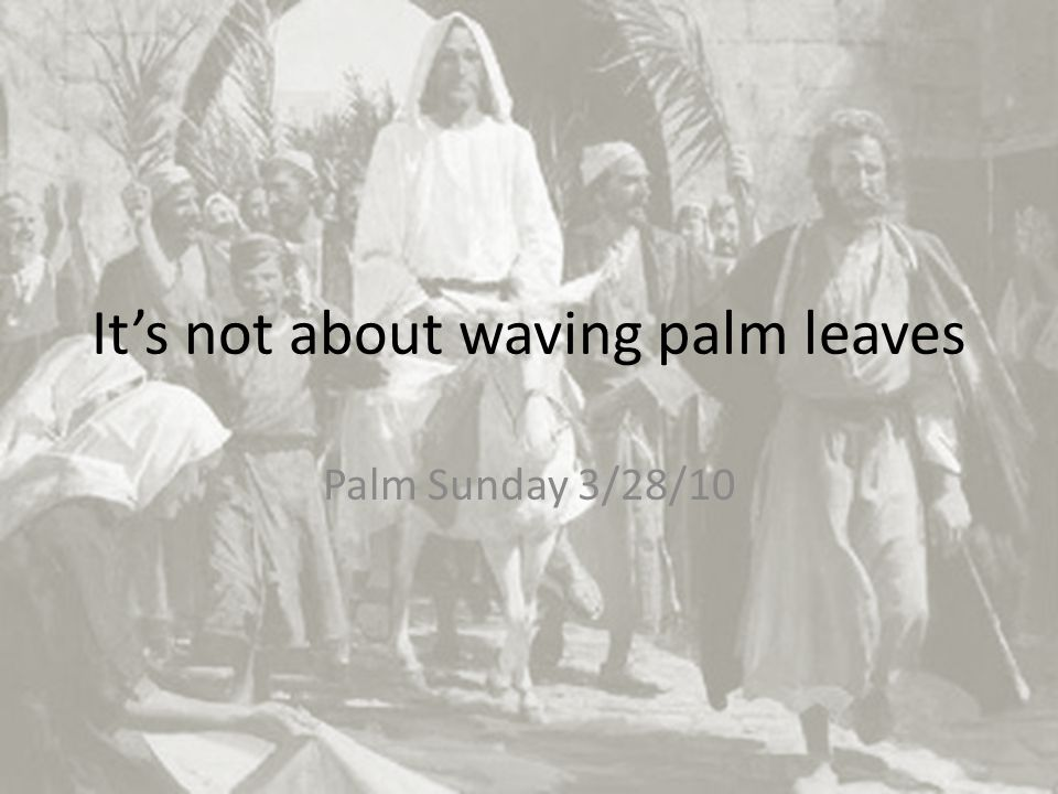 It's not about waving palm leaves Palm Sunday 3/28/10