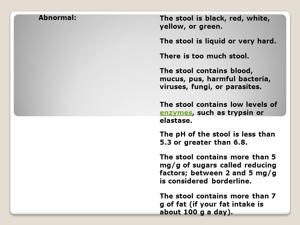 Abnormal: The stool is black, red, white, yellow, or green.