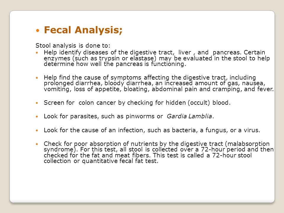 Fecal Analysis; Stool analysis is done to: Help identify diseases of the digestive tract, liver, and pancreas.