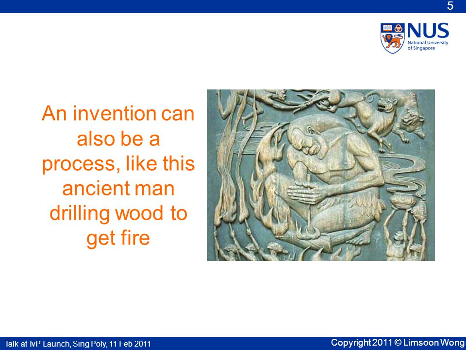 Talk at IvP Launch, Sing Poly, 11 Feb 2011 Copyright 2011 © Limsoon Wong 5 An invention can also be a process, like this ancient man drilling wood to