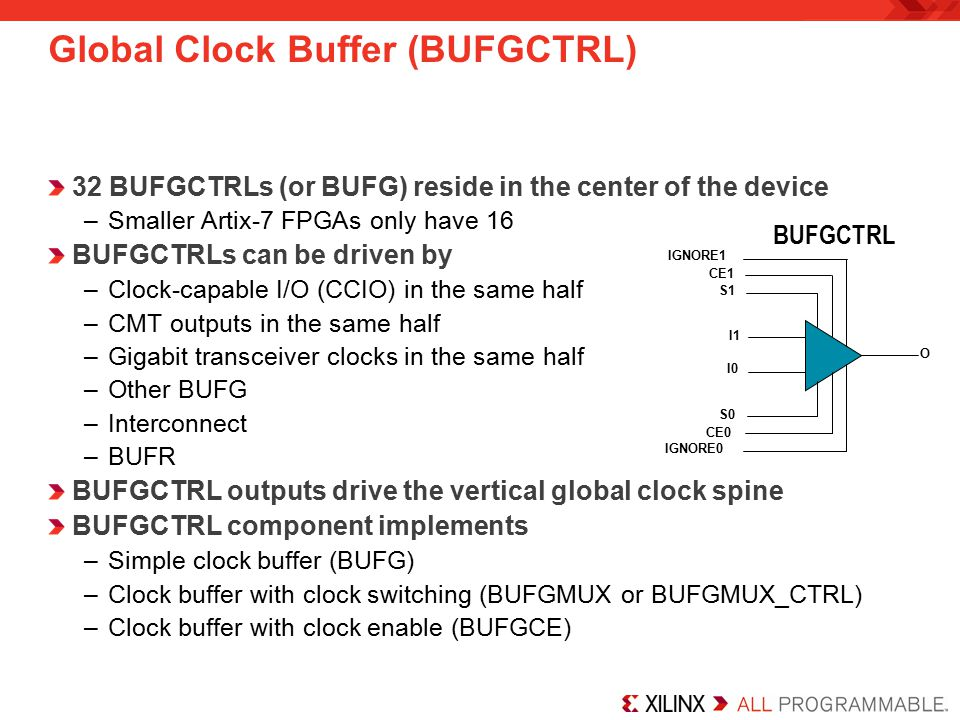 32 BUFGCTRLs (or BUFG) reside in the center of the device –Smaller Artix-7 FPGAs only have 16 BUFGCTRLs can be driven by –Clock-capable I/O (CCIO) in the same half –CMT outputs in the same half –Gigabit transceiver clocks in the same half –Other BUFG –Interconnect –BUFR BUFGCTRL outputs drive the vertical global clock spine BUFGCTRL component implements –Simple clock buffer (BUFG) –Clock buffer with clock switching (BUFGMUX or BUFGMUX_CTRL) –Clock buffer with clock enable (BUFGCE) Global Clock Buffer (BUFGCTRL) BUFGCTRL O S1 S0 IGNORE0 IGNORE1 CE0 CE1 I1 I0