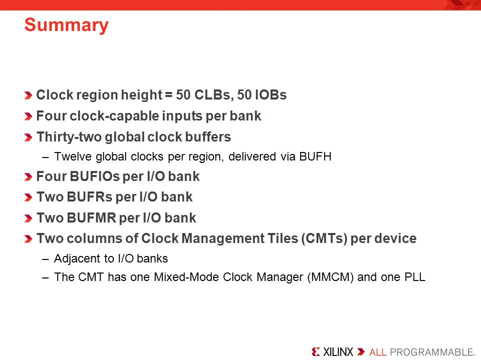Summary Clock region height = 50 CLBs, 50 IOBs Four clock-capable inputs per bank Thirty-two global clock buffers –Twelve global clocks per region, delivered via BUFH Four BUFIOs per I/O bank Two BUFRs per I/O bank Two BUFMR per I/O bank Two columns of Clock Management Tiles (CMTs) per device –Adjacent to I/O banks –The CMT has one Mixed-Mode Clock Manager (MMCM) and one PLL