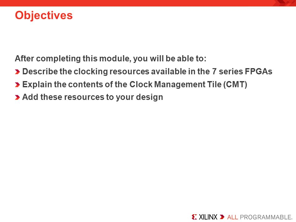 Objectives After completing this module, you will be able to: Describe the clocking resources available in the 7 series FPGAs Explain the contents of the Clock Management Tile (CMT) Add these resources to your design