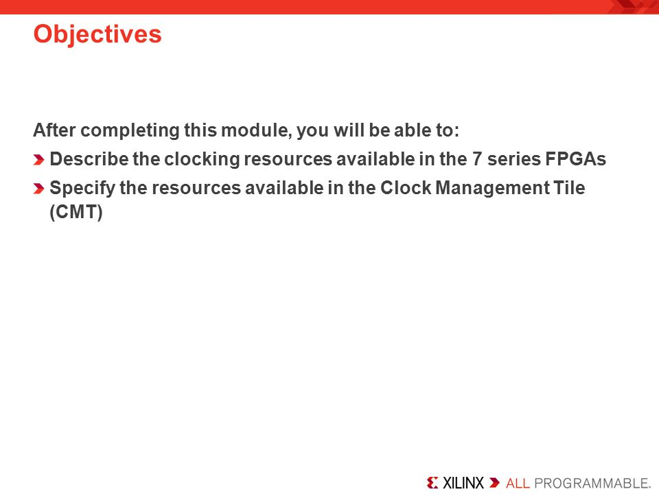Objectives After completing this module, you will be able to: Describe the clocking resources available in the 7 series FPGAs Specify the resources available in the Clock Management Tile (CMT)