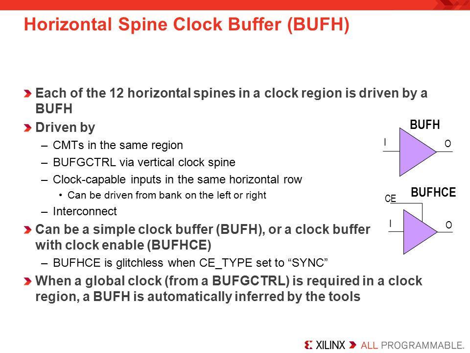 Each of the 12 horizontal spines in a clock region is driven by a BUFH Driven by –CMTs in the same region –BUFGCTRL via vertical clock spine –Clock-capable inputs in the same horizontal row Can be driven from bank on the left or right –Interconnect Can be a simple clock buffer (BUFH), or a clock buffer with clock enable (BUFHCE) –BUFHCE is glitchless when CE_TYPE set to SYNC When a global clock (from a BUFGCTRL) is required in a clock region, a BUFH is automatically inferred by the tools Horizontal Spine Clock Buffer (BUFH) BUFHCE I O CE BUFH I O