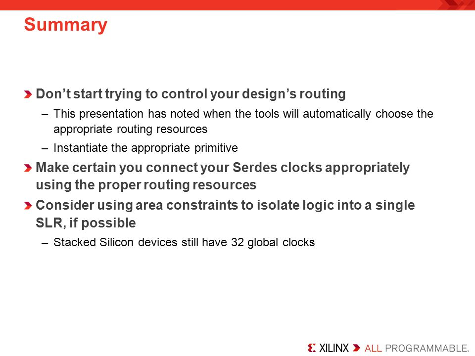 Summary Don't start trying to control your design's routing –This presentation has noted when the tools will automatically choose the appropriate routing resources –Instantiate the appropriate primitive Make certain you connect your Serdes clocks appropriately using the proper routing resources Consider using area constraints to isolate logic into a single SLR, if possible –Stacked Silicon devices still have 32 global clocks