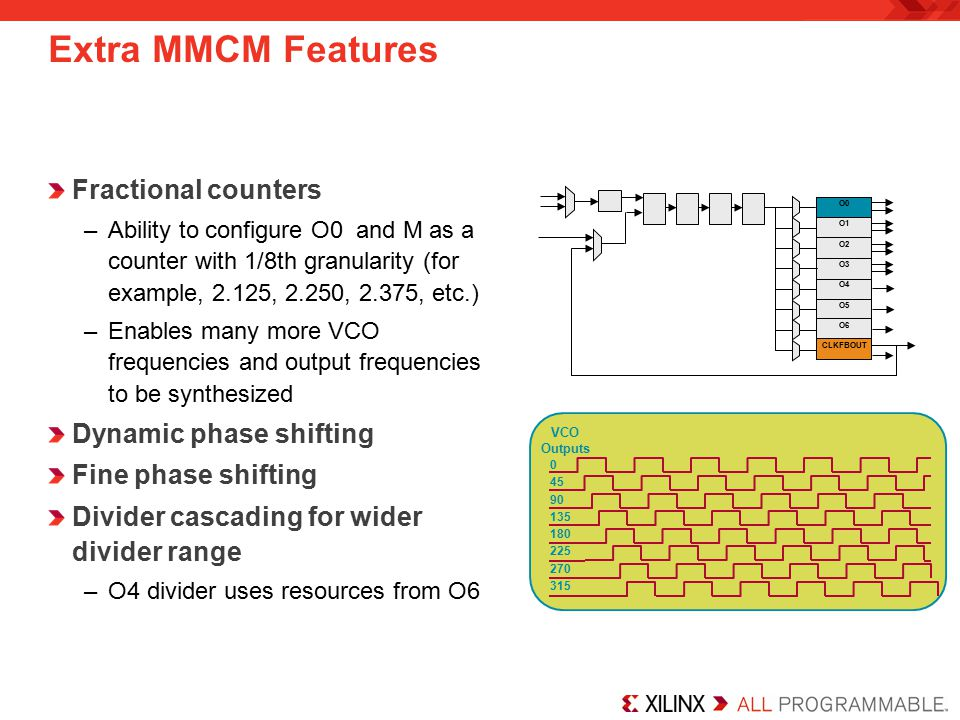 Extra MMCM Features Fractional counters –Ability to configure O0 and M as a counter with 1/8th granularity (for example, 2.125, 2.250, 2.375, etc.) –Enables many more VCO frequencies and output frequencies to be synthesized Dynamic phase shifting Fine phase shifting Divider cascading for wider divider range –O4 divider uses resources from O6 0 45 90 135 180 225 270 315 VCO Outputs O0 O1 O2 O3 O4 O5 O6 CLKFBOUT