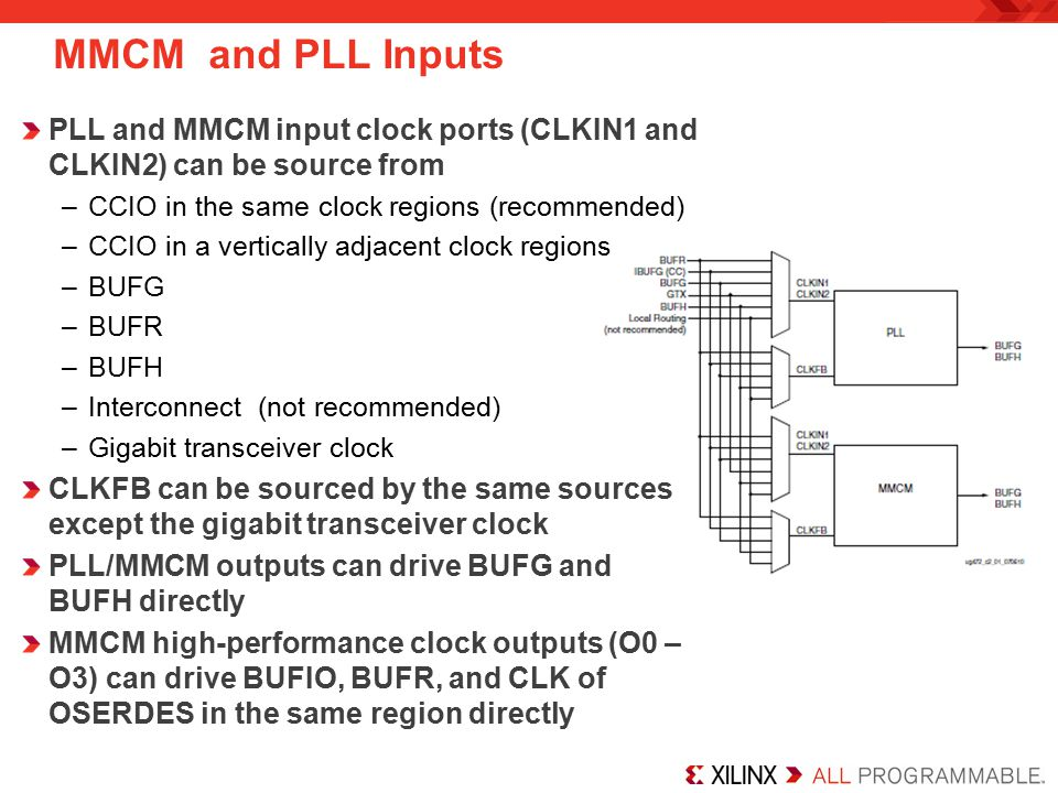 MMCM and PLL Inputs PLL and MMCM input clock ports (CLKIN1 and CLKIN2) can be source from –CCIO in the same clock regions (recommended) –CCIO in a vertically adjacent clock regions –BUFG –BUFR –BUFH –Interconnect (not recommended) –Gigabit transceiver clock CLKFB can be sourced by the same sources except the gigabit transceiver clock PLL/MMCM outputs can drive BUFG and BUFH directly MMCM high-performance clock outputs (O0 – O3) can drive BUFIO, BUFR, and CLK of OSERDES in the same region directly