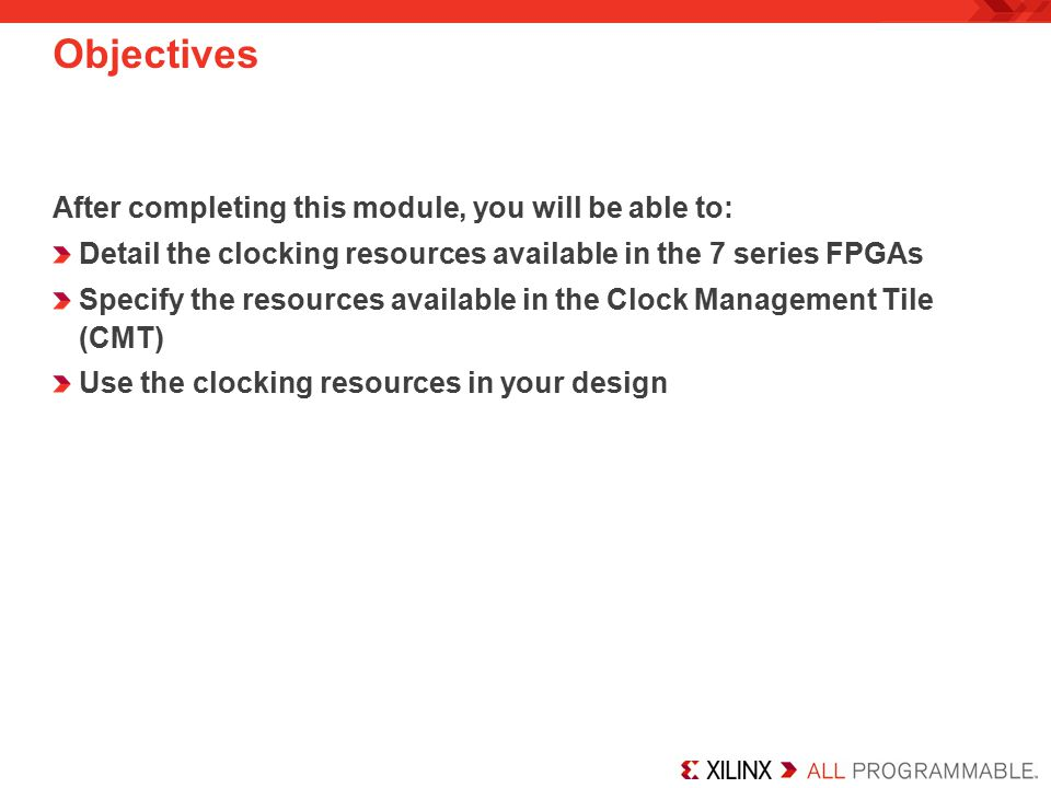 Objectives After completing this module, you will be able to: Detail the clocking resources available in the 7 series FPGAs Specify the resources available in the Clock Management Tile (CMT) Use the clocking resources in your design