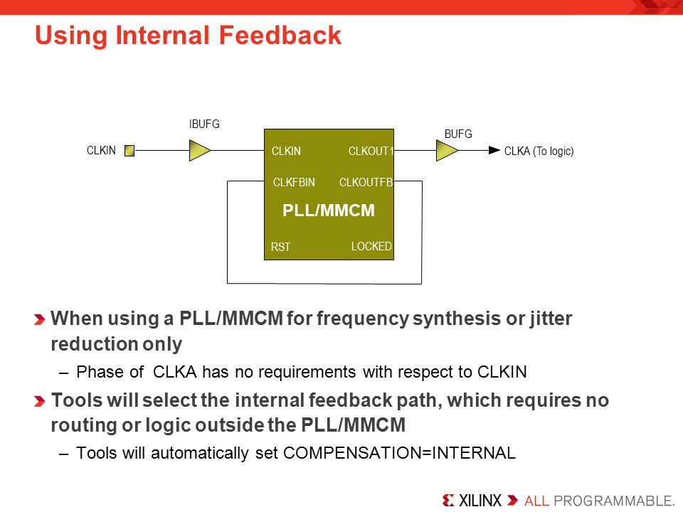 IBUFG CLKA (To logic) BUFG PLL/MMCM CLKIN CLKFBIN RST CLKOUT1 LOCKED Using Internal Feedback When using a PLL/MMCM for frequency synthesis or jitter reduction only –Phase of CLKA has no requirements with respect to CLKIN Tools will select the internal feedback path, which requires no routing or logic outside the PLL/MMCM –Tools will automatically set COMPENSATION=INTERNAL LOCKED CLKOUTFB CLKIN