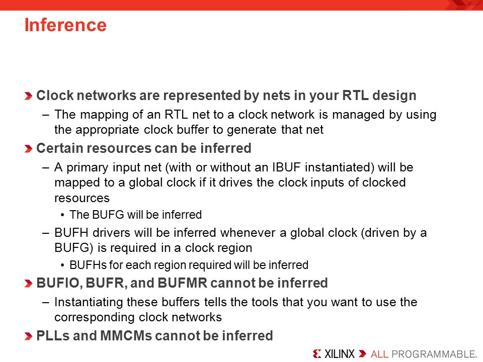 Inference Clock networks are represented by nets in your RTL design –The mapping of an RTL net to a clock network is managed by using the appropriate clock buffer to generate that net Certain resources can be inferred –A primary input net (with or without an IBUF instantiated) will be mapped to a global clock if it drives the clock inputs of clocked resources The BUFG will be inferred –BUFH drivers will be inferred whenever a global clock (driven by a BUFG) is required in a clock region BUFHs for each region required will be inferred BUFIO, BUFR, and BUFMR cannot be inferred –Instantiating these buffers tells the tools that you want to use the corresponding clock networks PLLs and MMCMs cannot be inferred