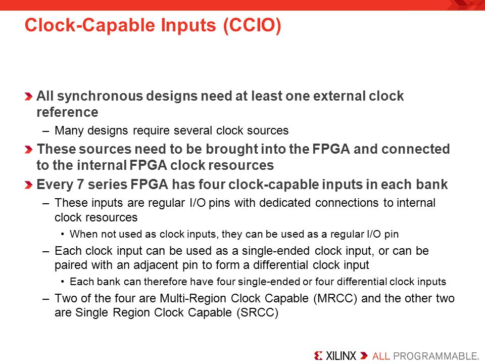 Clock-Capable Inputs (CCIO) All synchronous designs need at least one external clock reference –Many designs require several clock sources These sources need to be brought into the FPGA and connected to the internal FPGA clock resources Every 7 series FPGA has four clock-capable inputs in each bank –These inputs are regular I/O pins with dedicated connections to internal clock resources When not used as clock inputs, they can be used as a regular I/O pin –Each clock input can be used as a single-ended clock input, or can be paired with an adjacent pin to form a differential clock input Each bank can therefore have four single-ended or four differential clock inputs –Two of the four are Multi-Region Clock Capable (MRCC) and the other two are Single Region Clock Capable (SRCC)