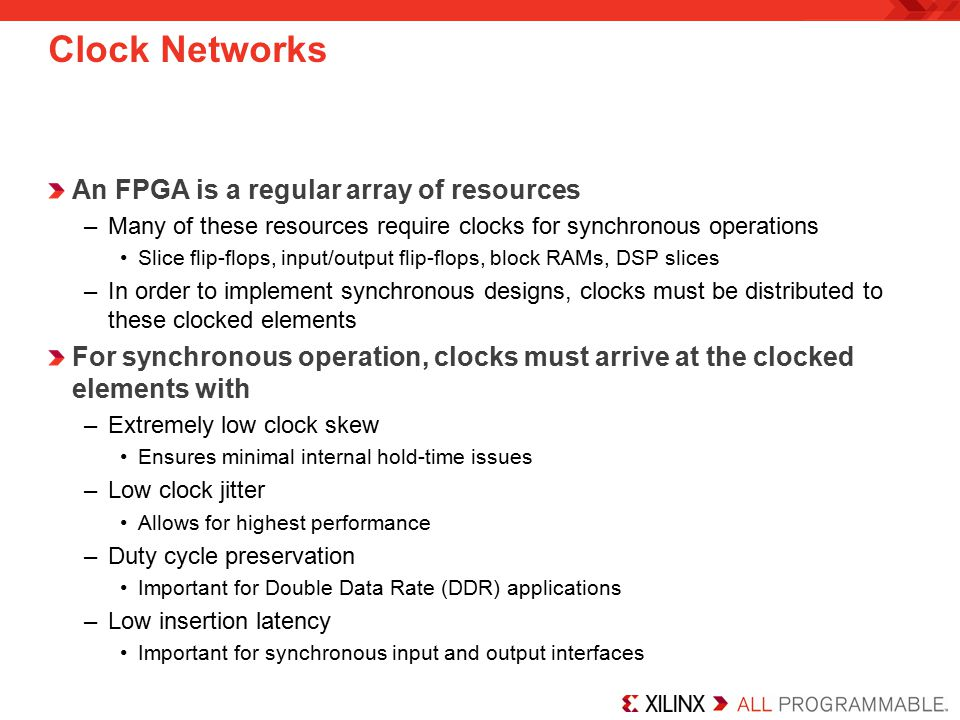 Clock Networks An FPGA is a regular array of resources –Many of these resources require clocks for synchronous operations Slice flip-flops, input/output flip-flops, block RAMs, DSP slices –In order to implement synchronous designs, clocks must be distributed to these clocked elements For synchronous operation, clocks must arrive at the clocked elements with –Extremely low clock skew Ensures minimal internal hold-time issues –Low clock jitter Allows for highest performance –Duty cycle preservation Important for Double Data Rate (DDR) applications –Low insertion latency Important for synchronous input and output interfaces