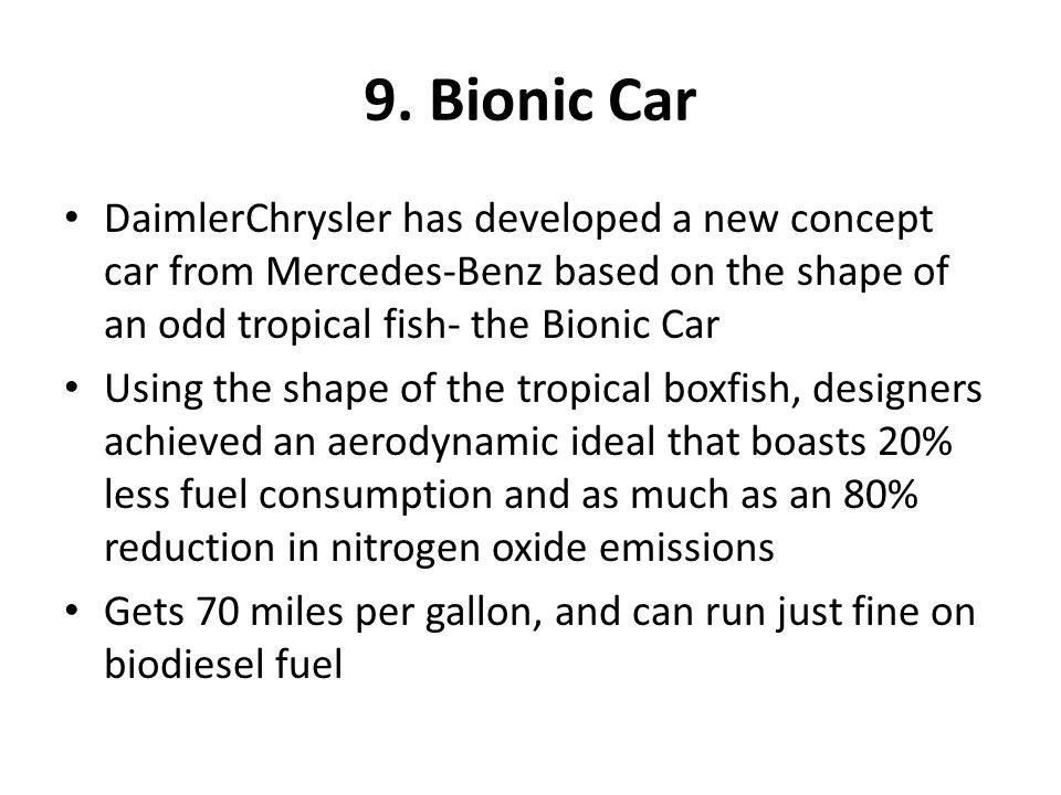 9. Bionic Car DaimlerChrysler has developed a new concept car from Mercedes-Benz based on the shape of an odd tropical fish- the Bionic Car Using the