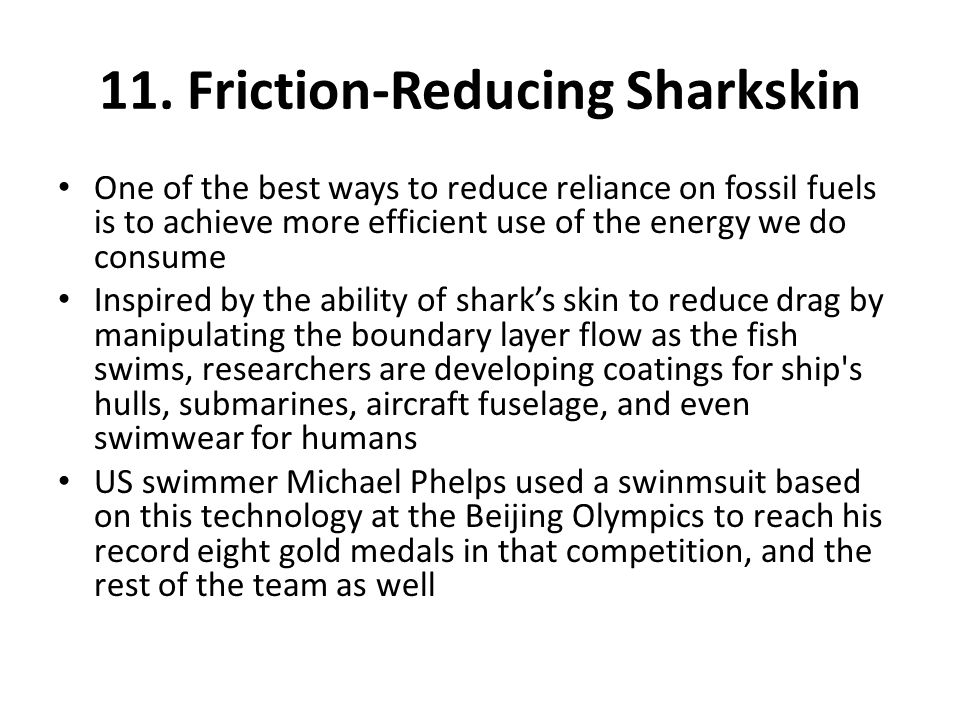 11. Friction-Reducing Sharkskin One of the best ways to reduce reliance on fossil fuels is to achieve more efficient use of the energy we do consume I