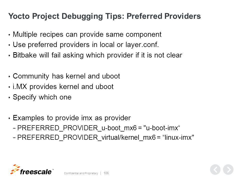 TM Confidential and Proprietary 106 Yocto Project Debugging Tips: Preferred Providers Multiple recipes can provide same component Use preferred providers in local or layer.conf.