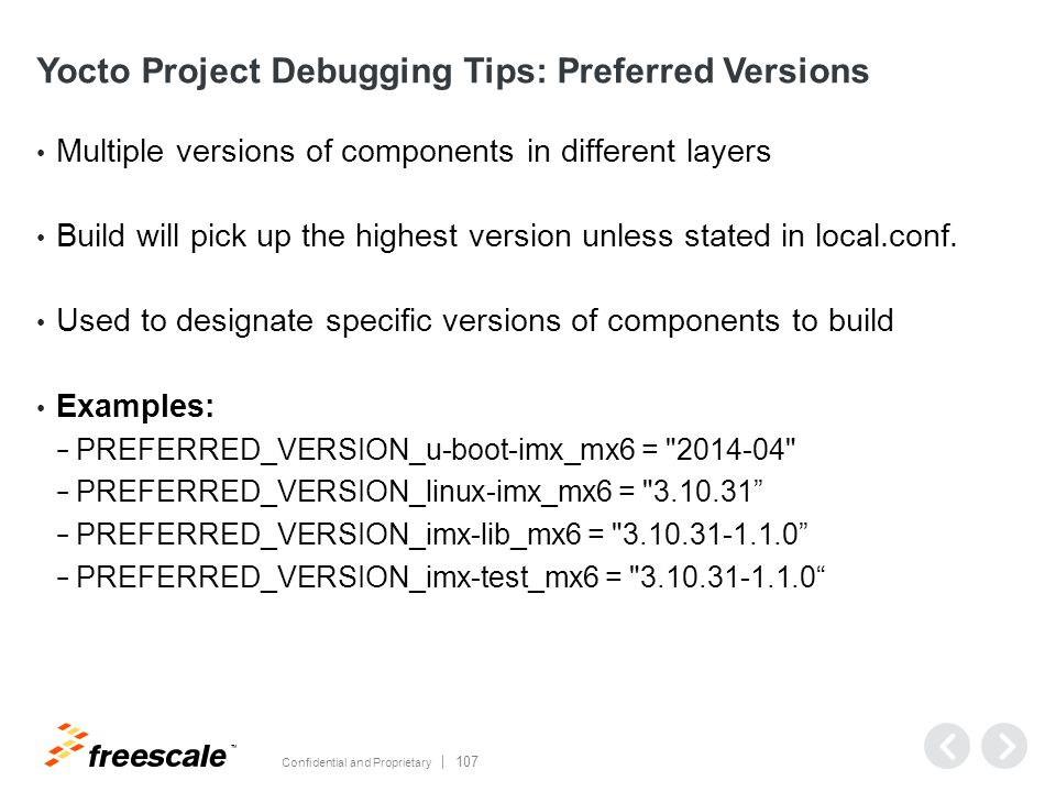 TM Confidential and Proprietary 107 Yocto Project Debugging Tips: Preferred Versions Multiple versions of components in different layers Build will pick up the highest version unless stated in local.conf.