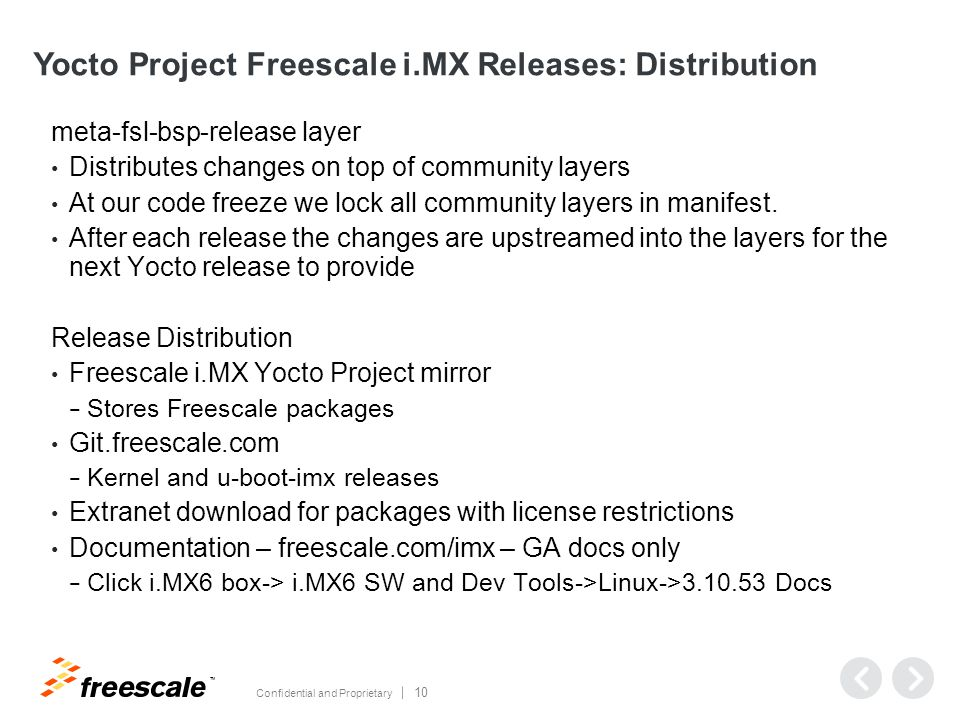 TM Confidential and Proprietary 10 Yocto Project Freescale i.MX Releases: Distribution meta-fsl-bsp-release layer Distributes changes on top of community layers At our code freeze we lock all community layers in manifest.