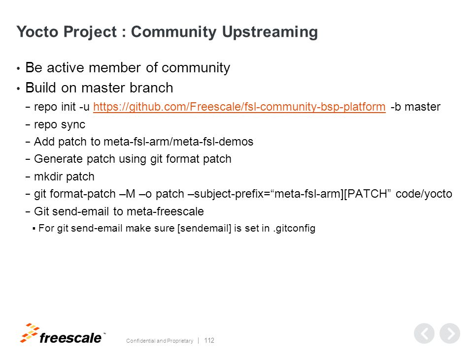 TM Confidential and Proprietary 112 Yocto Project : Community Upstreaming Be active member of community Build on master branch − repo init -u https://github.com/Freescale/fsl-community-bsp-platform -b masterhttps://github.com/Freescale/fsl-community-bsp-platform − repo sync − Add patch to meta-fsl-arm/meta-fsl-demos − Generate patch using git format patch − mkdir patch − git format-patch –M –o patch –subject-prefix= meta-fsl-arm][PATCH code/yocto − Git send-email to meta-freescale  For git send-email make sure [sendemail] is set in.gitconfig