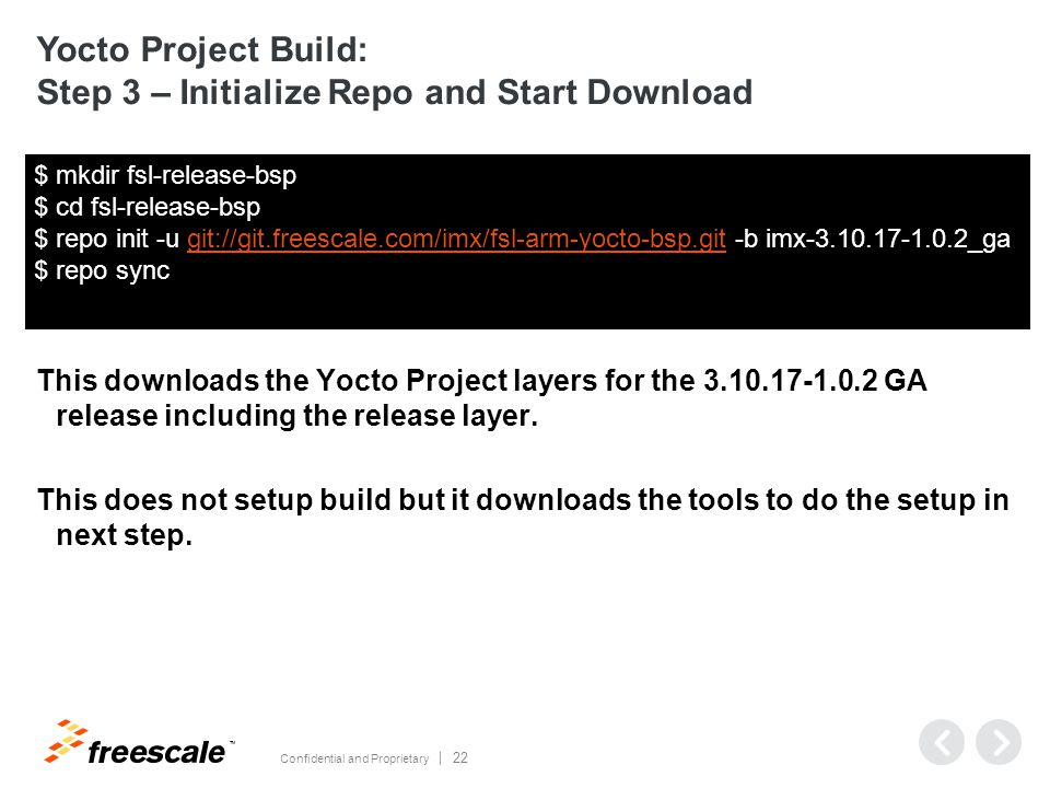 TM Confidential and Proprietary 22 Yocto Project Build: Step 3 – Initialize Repo and Start Download This downloads the Yocto Project layers for the 3.10.17-1.0.2 GA release including the release layer.