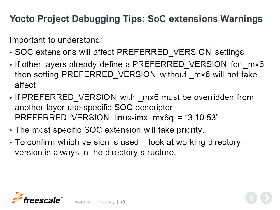 TM Confidential and Proprietary 43 Yocto Project Debugging Tips: SoC extensions Warnings Important to understand: SOC extensions will affect PREFERRED_VERSION settings If other layers already define a PREFERRED_VERSION for _mx6 then setting PREFERRED_VERSION without _mx6 will not take affect If PREFERRED_VERSION with _mx6 must be overridden from another layer use specific SOC descriptor PREFERRED_VERSION_linux-imx_mx6q = 3.10.53 The most specific SOC extension will take priority.