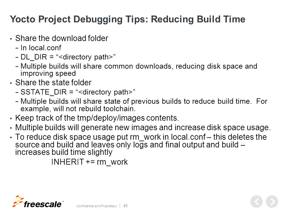 TM Confidential and Proprietary 49 Yocto Project Debugging Tips: Reducing Build Time Share the download folder − In local.conf − DL_DIR = − Multiple builds will share common downloads, reducing disk space and improving speed Share the state folder − SSTATE_DIR = − Multiple builds will share state of previous builds to reduce build time.