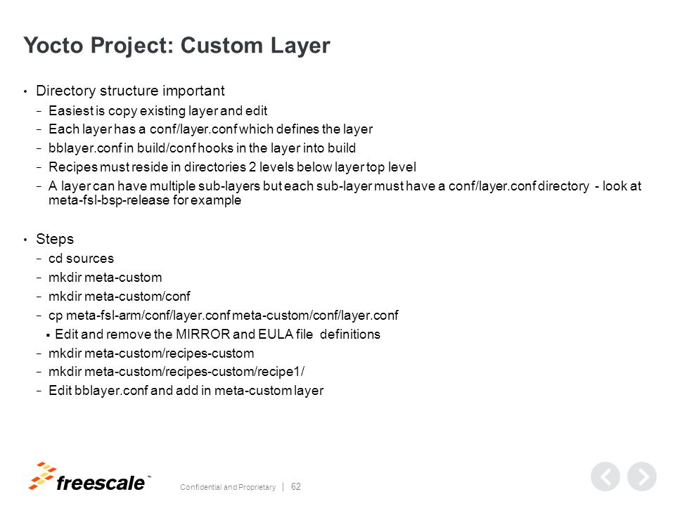 TM Confidential and Proprietary 62 Yocto Project: Custom Layer Directory structure important − Easiest is copy existing layer and edit − Each layer has a conf/layer.conf which defines the layer − bblayer.conf in build/conf hooks in the layer into build − Recipes must reside in directories 2 levels below layer top level − A layer can have multiple sub-layers but each sub-layer must have a conf/layer.conf directory - look at meta-fsl-bsp-release for example Steps − cd sources − mkdir meta-custom − mkdir meta-custom/conf − cp meta-fsl-arm/conf/layer.conf meta-custom/conf/layer.conf  Edit and remove the MIRROR and EULA file definitions − mkdir meta-custom/recipes-custom − mkdir meta-custom/recipes-custom/recipe1/ − Edit bblayer.conf and add in meta-custom layer