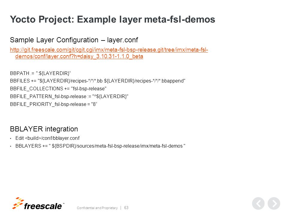 TM Confidential and Proprietary 63 Yocto Project: Example layer meta-fsl-demos Sample Layer Configuration – layer.conf http://git.freescale.com/git/cgit.cgi/imx/meta-fsl-bsp-release.git/tree/imx/meta-fsl- demos/conf/layer.conf?h=daisy_3.10.31-1.1.0_beta BBPATH.= :${LAYERDIR} BBFILES += ${LAYERDIR}/recipes-*/*/*.bb ${LAYERDIR}/recipes-*/*/*.bbappend BBFILE_COLLECTIONS += fsl-bsp-release BBFILE_PATTERN_fsl-bsp-release := ^${LAYERDIR} BBFILE_PRIORITY_fsl-bsp-release = 8 BBLAYER integration Edit /conf/bblayer.conf BBLAYERS += ${BSPDIR}/sources/meta-fsl-bsp-release/imx/meta-fsl-demos