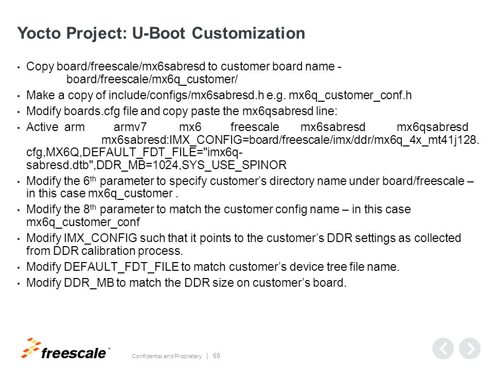 TM Confidential and Proprietary 69 Yocto Project: U-Boot Customization Copy board/freescale/mx6sabresd to customer board name - board/freescale/mx6q_customer/ Make a copy of include/configs/mx6sabresd.h e.g.