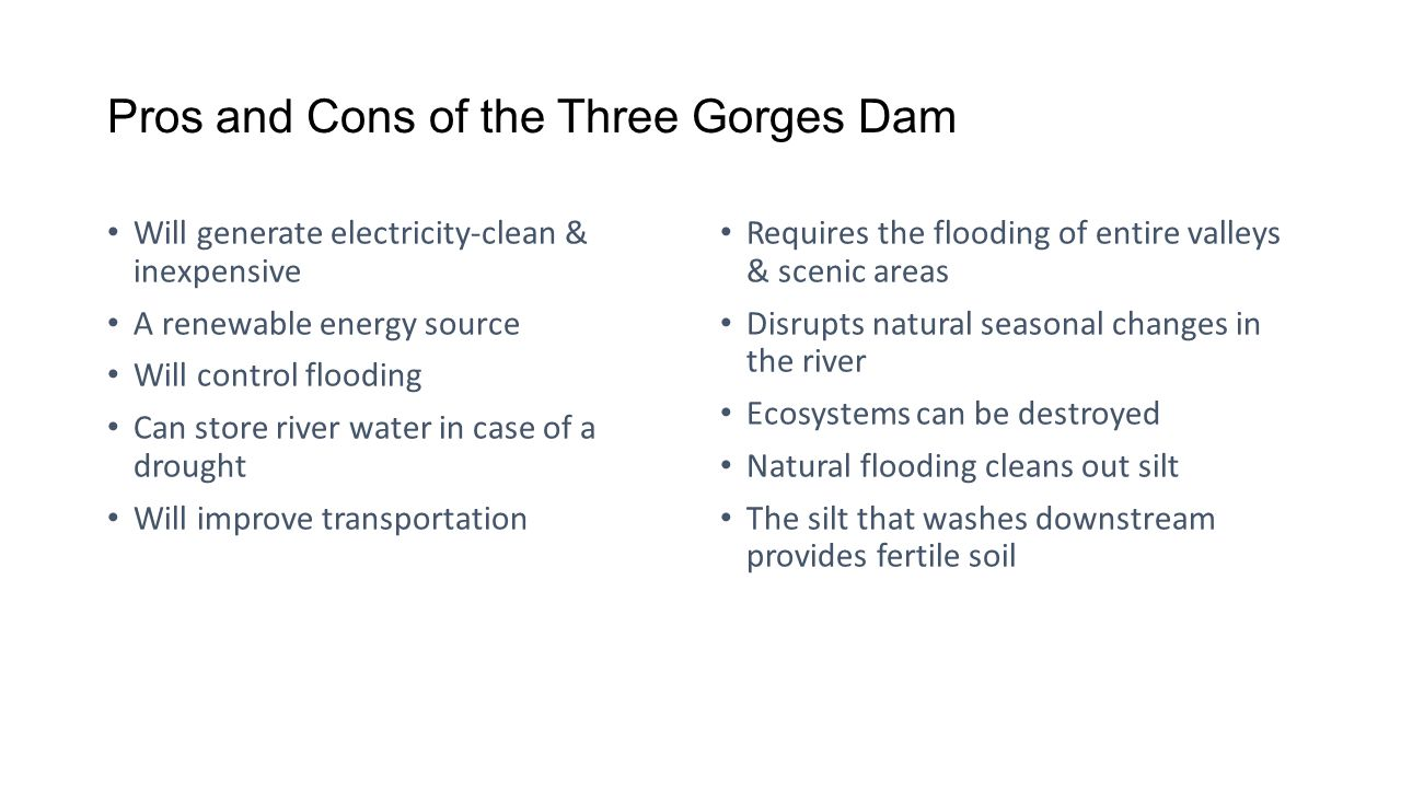 Pros and Cons of the Three Gorges Dam Will generate electricity-clean & inexpensive A renewable energy source Will control flooding Can store river wa