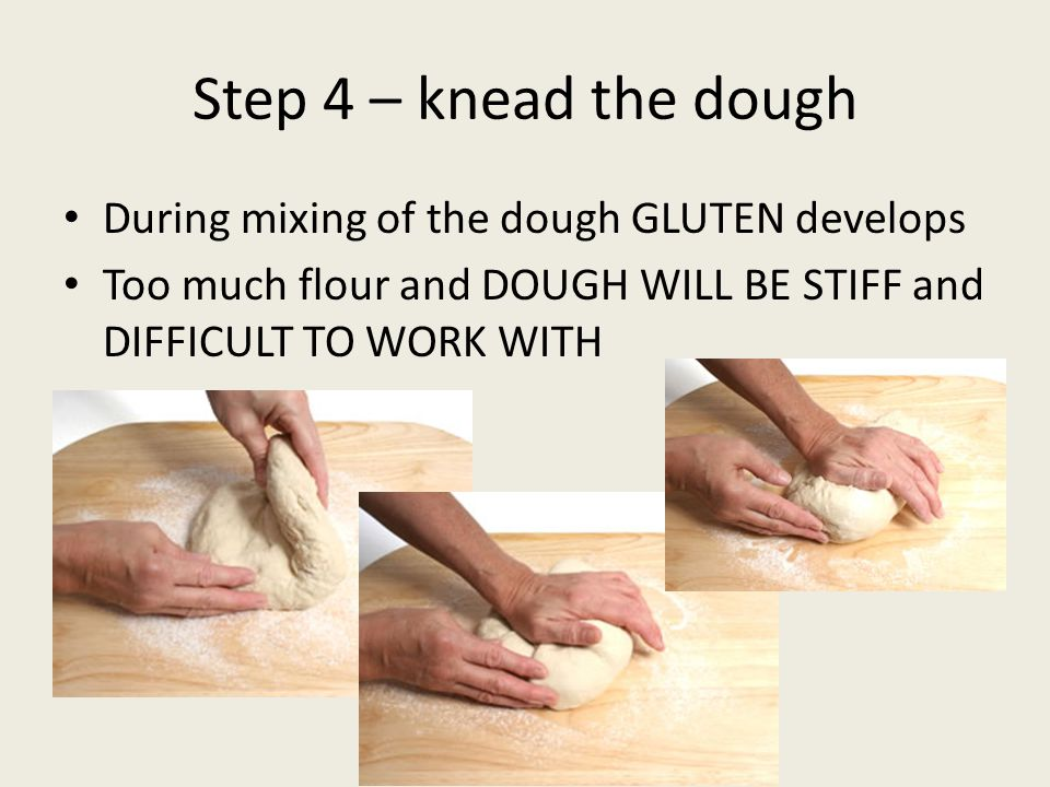 Step 4 – knead the dough During mixing of the dough GLUTEN develops Too much flour and DOUGH WILL BE STIFF and DIFFICULT TO WORK WITH