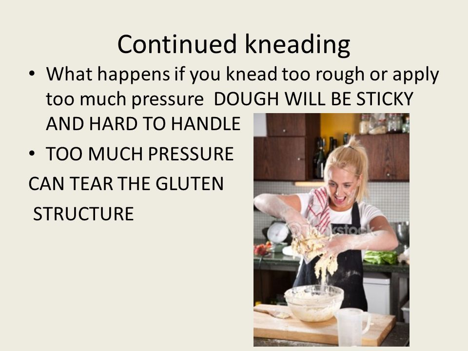 Continued kneading What happens if you knead too rough or apply too much pressure DOUGH WILL BE STICKY AND HARD TO HANDLE TOO MUCH PRESSURE CAN TEAR THE GLUTEN STRUCTURE