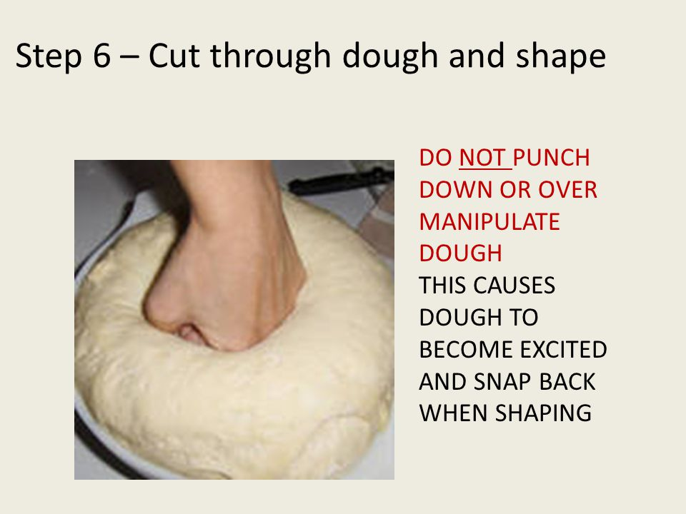 Step 6 – Cut through dough and shape DO NOT PUNCH DOWN OR OVER MANIPULATE DOUGH THIS CAUSES DOUGH TO BECOME EXCITED AND SNAP BACK WHEN SHAPING