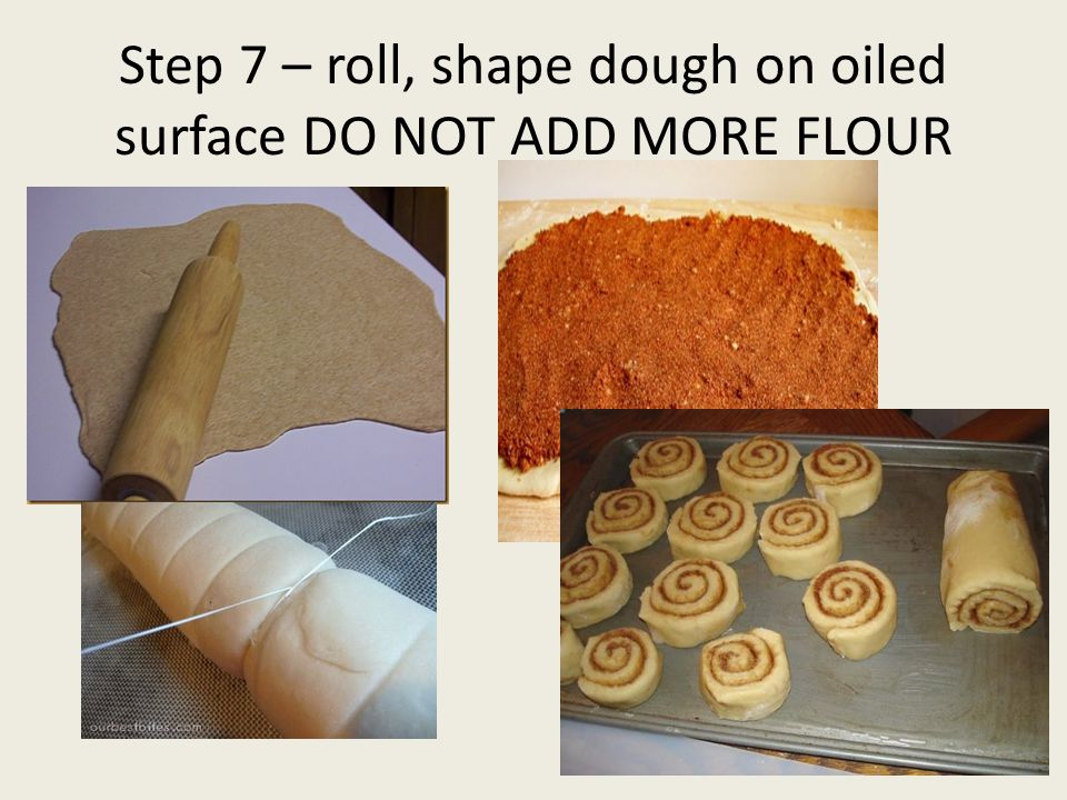 Step 7 – roll, shape dough on oiled surface DO NOT ADD MORE FLOUR