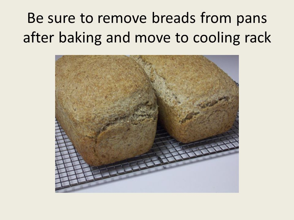 Be sure to remove breads from pans after baking and move to cooling rack