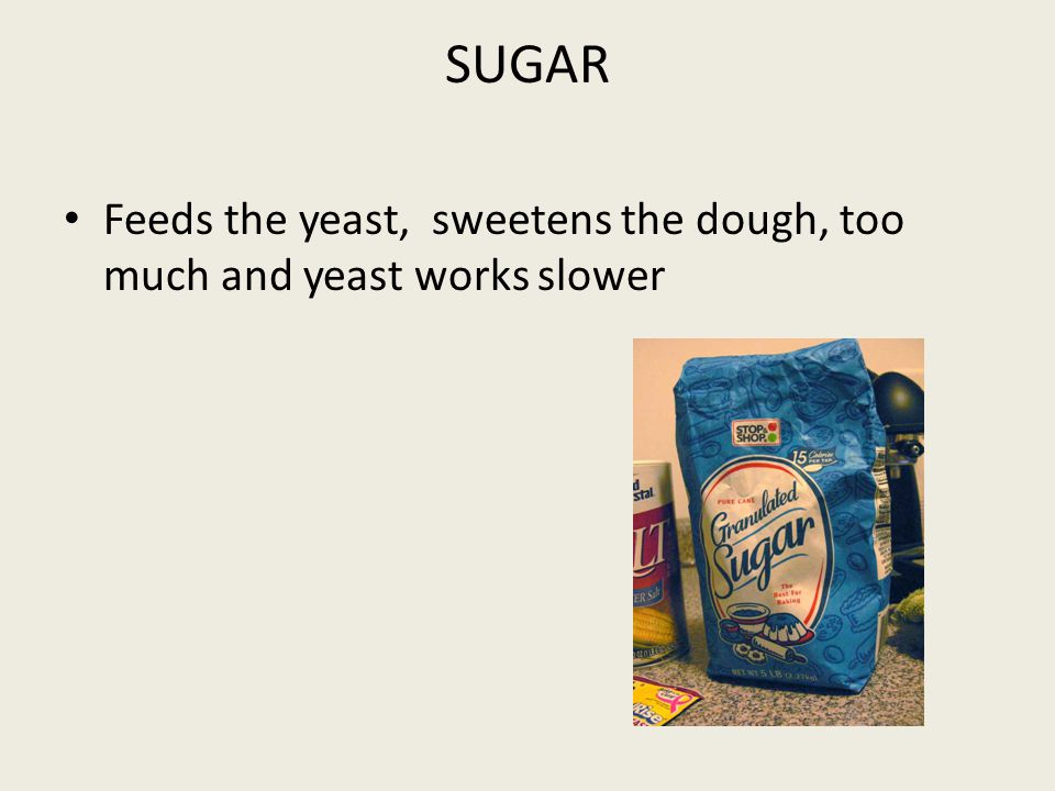 SUGAR Feeds the yeast, sweetens the dough, too much and yeast works slower