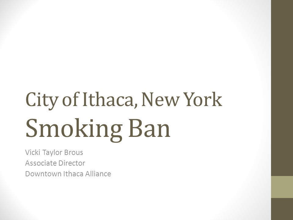 City of Ithaca, New York Smoking Ban Vicki Taylor Brous Associate Director Downtown Ithaca Alliance