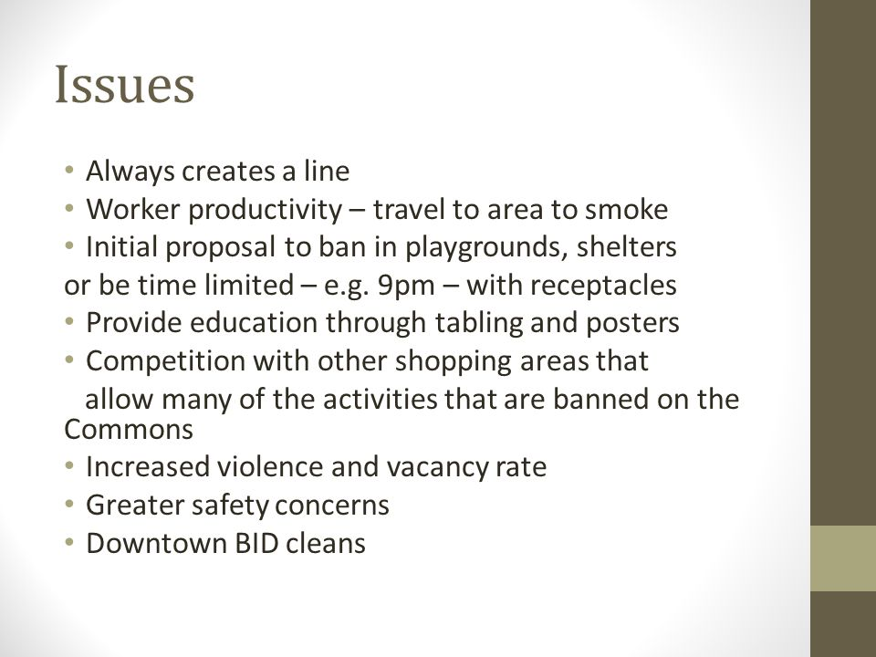 Issues Always creates a line Worker productivity – travel to area to smoke Initial proposal to ban in playgrounds, shelters or be time limited – e.g.