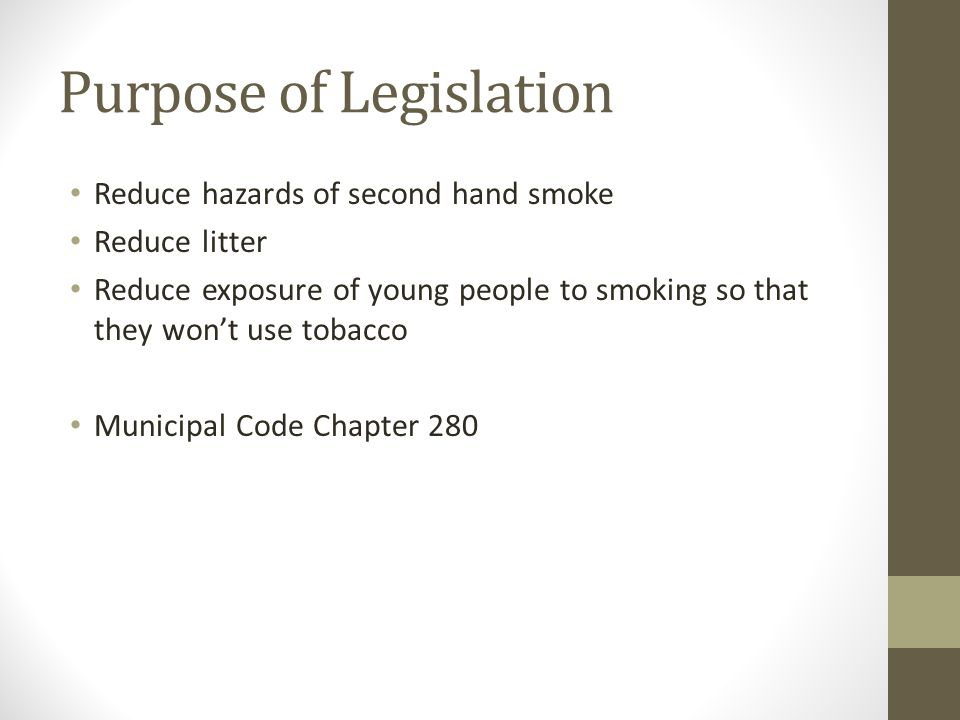 Purpose of Legislation Reduce hazards of second hand smoke Reduce litter Reduce exposure of young people to smoking so that they won't use tobacco Municipal Code Chapter 280